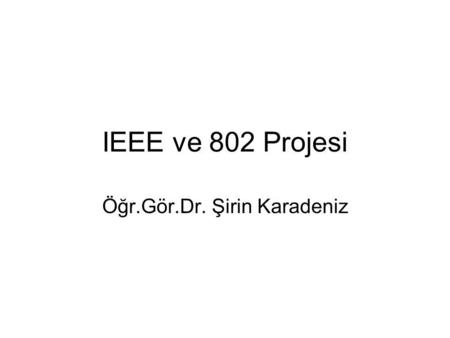 IEEE ve 802 Projesi Öğr.Gör.Dr. Şirin Karadeniz. IEEE IEEE (Institute of Electrical and Electronics Engineers - Elektrik ve Elektronik Mühendisleri Enstitüsü)