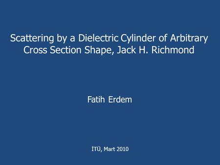 Scattering by a Dielectric Cylinder of Arbitrary Cross Section Shape, Jack H. Richmond Fatih Erdem İTÜ, Mart 2010.