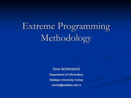 Extreme Programming Methodology Emin BORANDAĞ Department of Informatics, Maltepe University,Turkey