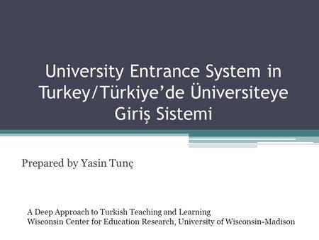 University Entrance System in Turkey/Türkiye'de Üniversiteye Giriş Sistemi Prepared by Yasin Tunç A Deep Approach to Turkish Teaching and Learning Wisconsin.