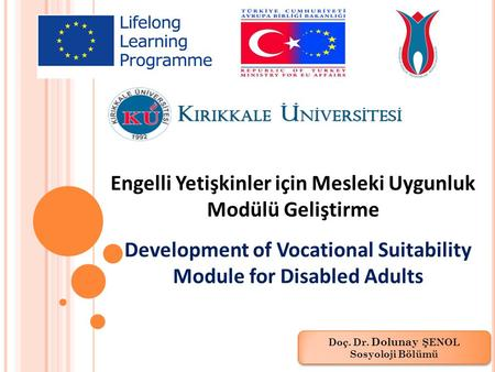 Engelli Yetişkinler için Mesleki Uygunluk Modülü Geliştirme Development of Vocational Suitability Module for Disabled Adults Doç. Dr. Dolunay ŞENOL Sosyoloji.