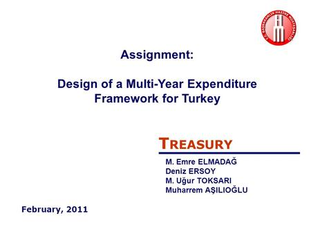 T REASURY M. Emre ELMADAĞ Deniz ERSOY M. Uğur TOKSARI Muharrem AŞILIOĞLU February, 2011 Assignment: Design of a Multi-Year Expenditure Framework for Turkey.
