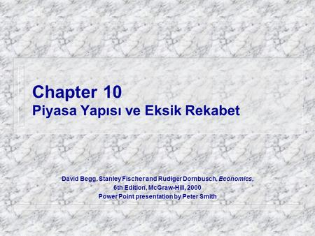 Chapter 10 Piyasa Yapısı ve Eksik Rekabet David Begg, Stanley Fischer and Rudiger Dornbusch, Economics, 6th Edition, McGraw-Hill, 2000 Power Point presentation.