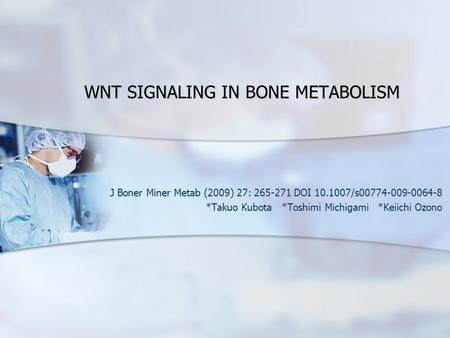 WNT SIGNALING IN BONE METABOLISM J Boner Miner Metab (2009) 27: 265-271 DOI 10.1007/s00774-009-0064-8 *Takuo Kubota *Toshimi Michigami *Keiichi Ozono.