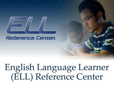 ELL Reference Center English Language Learner Reference Center çok amaçlı olarak tasarlanmış ikinci dil olarak İngilizce öğrenmek isteyen her yaş grubundan.