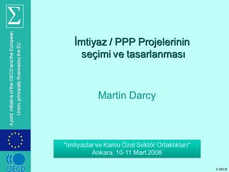 © OECD A joint initiative of the OECD and the European Union, principally financed by the EU İmtiyaz / PPP Projelerinin seçimi ve tasarlanması Martin Darcy.
