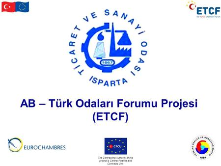 The Contracting Authority of this project is Central Finance and Contracts Unit. AB – Türk Odaları Forumu Projesi (ETCF)