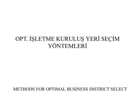 OPT. İŞLETME KURULUŞ YERİ SEÇİM YÖNTEMLERİ METHODS FOR OPTIMAL BUSINESS DISTRICT SELECT.