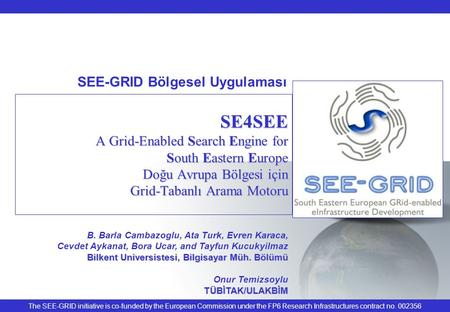The SEE-GRID initiative is co-funded by the European Commission under the FP6 Research Infrastructures contract no. 002356 SE4SEE A Grid-Enabled Search.