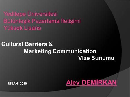 Yeditepe Üniversitesi Bütünleşik Pazarlama İletişimi Yüksek Lisans Cultural Barriers & Marketing Communication Sunumu Vize Sunumu Alev DEMİRKAN Alev DEMİRKAN.