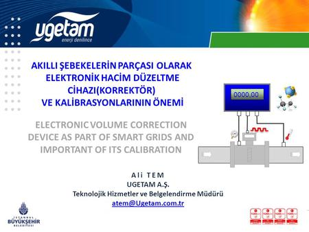 Ali TEM UGETAM A.Ş. Teknolojik Hizmetler ve Belgelendirme Müdürü ELECTRONIC VOLUME CORRECTION DEVICE AS PART OF SMART GRIDS AND IMPORTANT.