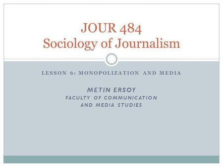 LESSON 6: MONOPOLIZATION AND MEDIA METIN ERSOY FACULTY OF COMMUNICATION AND MEDIA STUDIES JOUR 484 Sociology of Journalism.