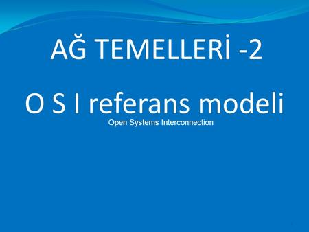 AĞ TEMELLERİ -2 1 O S I referans modeli Open Systems Interconnection.