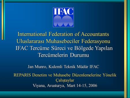 International Federation of Accountants Uluslararası Muhasebeciler Federasyonu IFAC Tercüme Süreci ve Bölgede Yapılan Tercümelerin Durumu Jan Munro, Kıdemli.