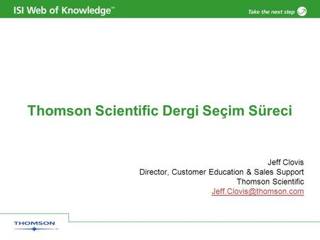 Thomson Scientific Dergi Seçim Süreci Jeff Clovis Director, Customer Education & Sales Support Thomson Scientific