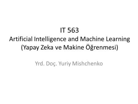 IT 563 Artificial Intelligence and Machine Learning (Yapay Zeka ve Makine Öğrenmesi) Yrd. Doç. Yuriy Mishchenko.