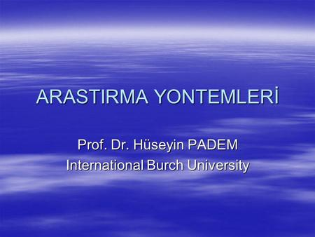 ARASTIRMA YONTEMLERİ Prof. Dr. Hüseyin PADEM International Burch University.