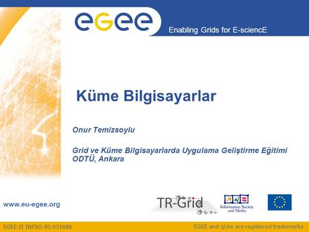 EGEE-II INFSO-RI-031688 Enabling Grids for E-sciencE www.eu-egee.org EGEE and gLite are registered trademarks Küme Bilgisayarlar Onur Temizsoylu Grid ve.