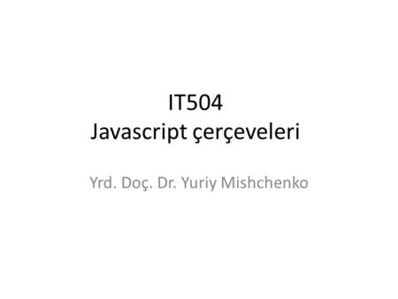 IT504 Javascript çerçeveleri Yrd. Doç. Dr. Yuriy Mishchenko.