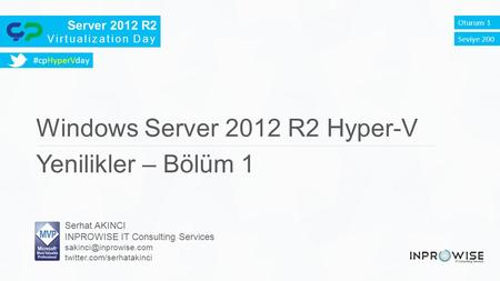 Server 2012 R2 Virtualization Day Oturum 1 Windows Server 2012 R2 Hyper-V Yenilikler – Bölüm 1 Serhat AKINCI INPROWISE IT Consulting Services