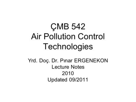ÇMB 542 Air Pollution Control Technologies Yrd. Doç. Dr. Pınar ERGENEKON Lecture Notes 2010 Updated 09/2011.