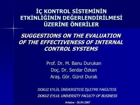 SUGGESTIONS ON THE EVALUATION OF THE EFFECTIVENESS OF INTERNAL CONTROL SYSTEMS Prof. Dr. M. Banu Durukan Doç. Dr. Serdar Özkan Araş. Gör. Gürol Durak DOKUZ.