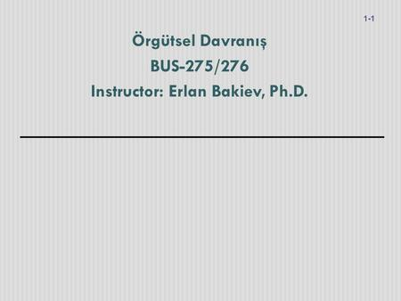 Örgütsel Davranış BUS-275/276 Instructor: Erlan Bakiev, Ph.D. 1-1.