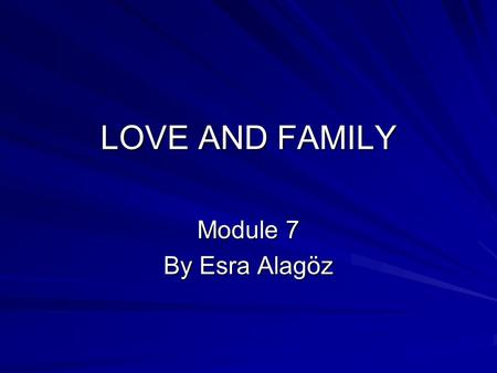 LOVE AND FAMILY Module 7 By Esra Alagöz.