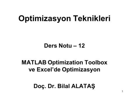 1 Optimizasyon Teknikleri Ders Notu – 12 MATLAB Optimization Toolbox ve Excel'de Optimizasyon Doç. Dr. Bilal ALATAŞ.
