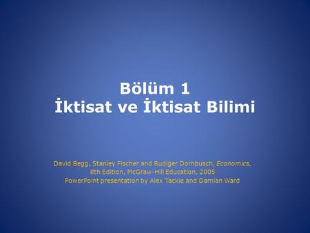 Bölüm 1 İktisat ve İktisat Bilimi David Begg, Stanley Fischer and Rudiger Dornbusch, Economics, 8th Edition, McGraw-Hill Education, 2005 PowerPoint presentation.