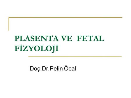 PLASENTA VE FETAL FİZYOLOJİ Doç.Dr.Pelin Öcal. Ovulasyon- Fertilizasyon- İmplantasyon Blastosist 6.gün implantasyonuna başlar,9.gün tamamlar Endometrium.