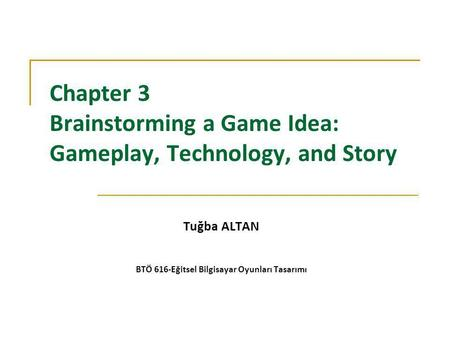Chapter 3 Brainstorming a Game Idea: Gameplay, Technology, and Story Tuğba ALTAN BTÖ 616-Eğitsel Bilgisayar Oyunları Tasarımı.