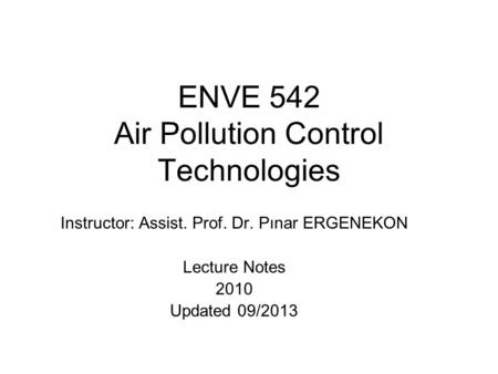 ENVE 542 Air Pollution Control Technologies Instructor: Assist. Prof. Dr. Pınar ERGENEKON Lecture Notes 2010 Updated 09/2013.