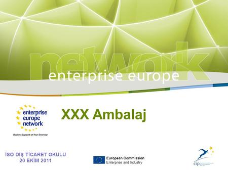 Title Sub-title PLACE PARTNER'S LOGO HERE European Commission Enterprise and Industry İSO DIŞ TİCARET OKULU 20 EKİM 2011 XXX Ambalaj European Commission.