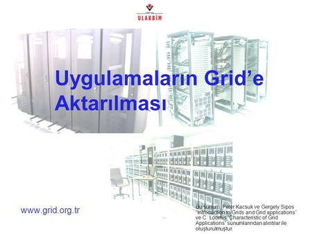 "Www.grid.org.tr Uygulamaların Grid'e Aktarılması Bu sunum, Peter Kacsuk ve Gergely Sipos ""Introduction to Grids and Grid applications"" ve C. Loomis ""Characteristic."
