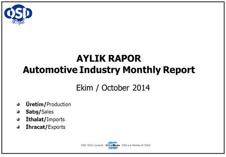 "AYLIK RAPOR Automotive Industry Monthly Report Ekim / October 2014 Üretim/Production Satış/Sales İthalat/Imports İhracat/Exports OSD ""OICA"" ÜyesidirOSD."
