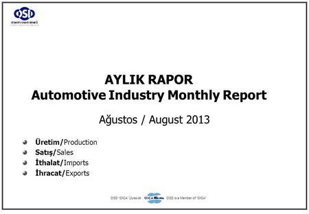"AYLIK RAPOR Automotive Industry Monthly Report Ağustos / August 2013 Üretim/Production Satış/Sales İthalat/Imports İhracat/Exports OSD ""OICA"" ÜyesidirOSD."