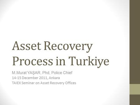 Asset Recovery Process in Turkiye M.Murat YAŞAR, Phd, Police Chief 14-15 December 2011, Ankara TAIEX Seminar on Asset Recovery Offices.