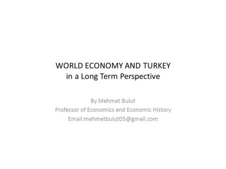 WORLD ECONOMY AND TURKEY in a Long Term Perspective By Mehmet Bulut Professor of Economics and Economic History