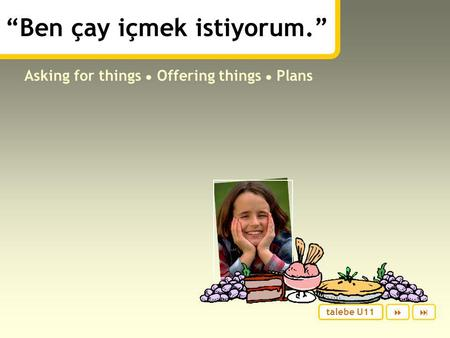 """Ben çay içmek istiyorum."" Asking for things ● Offering things ● Plans  talebe U11."
