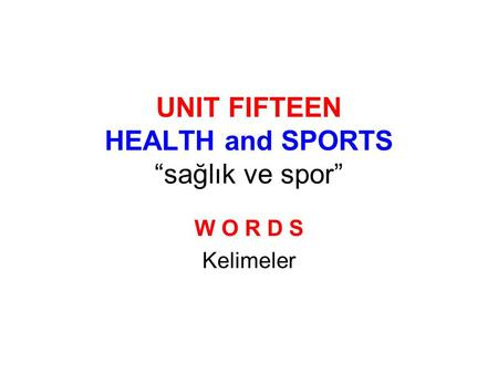 "UNIT FIFTEEN HEALTH and SPORTS ""sağlık ve spor"" W O R D S Kelimeler."
