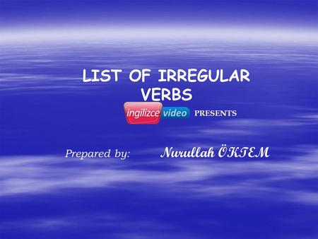 LIST OF IRREGULAR VERBS Prepared by: Nurullah ÖKTEM PRESENTS.