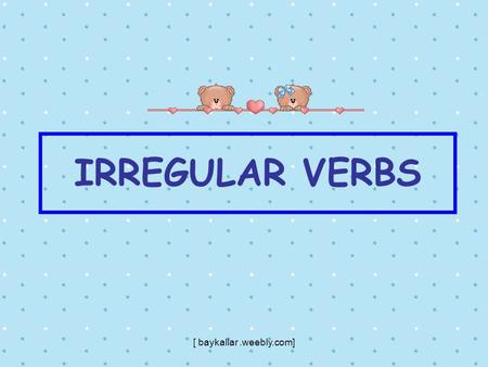 IRREGULAR VERBS [ baykallar.weebly.com]. BE (OLMAK) WAS-WERE BEEN [ baykallar ]