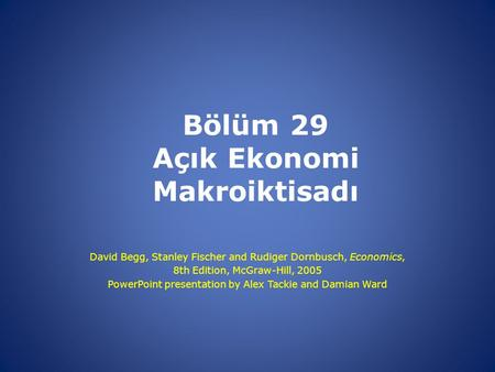 Bölüm 29 Açık Ekonomi Makroiktisadı David Begg, Stanley Fischer and Rudiger Dornbusch, Economics, 8th Edition, McGraw-Hill, 2005 PowerPoint presentation.
