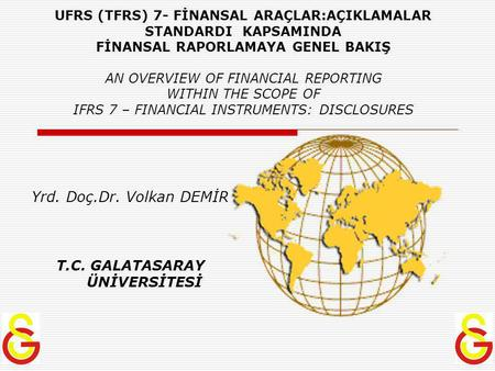 UFRS (TFRS) 7- FİNANSAL ARAÇLAR:AÇIKLAMALAR STANDARDI KAPSAMINDA FİNANSAL RAPORLAMAYA GENEL BAKIŞ AN OVERVIEW OF FINANCIAL REPORTING WITHIN THE SCOPE OF.