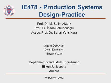 IE478 - Production Systems Design-Practice Prof. Dr. M. Selim Aktürk Prof. Dr. İhsan Sabuncuoğlu Assoc. Prof. Dr. Bahar Yetiş Kara Gizem Özbaygın Okan.