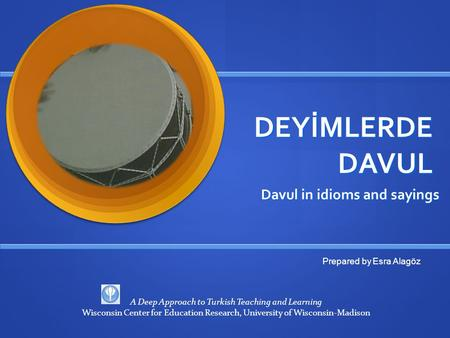 DEYİMLERDE DAVUL Davul in idioms and sayings Prepared by Esra Alagöz A Deep Approach to Turkish Teaching and Learning Wisconsin Center for Education Research,