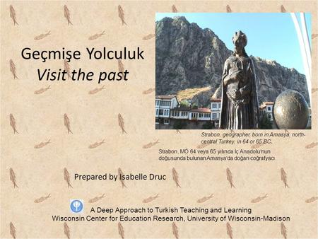 Geçmişe Yolculuk Visit the past Prepared by Isabelle Druc Strabon, geographer, born in Amasya, north- central Turkey, in 64 or 65 BC. A Deep Approach to.