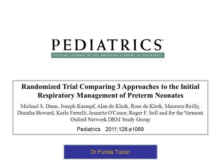 Randomized Trial Comparing 3 Approaches to the Initial Respiratory Management of Preterm Neonates Michael S. Dunn, Joseph Kaempf, Alan de Klerk, Rose de.
