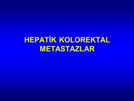 HEPATİK KOLOREKTAL METASTAZLAR